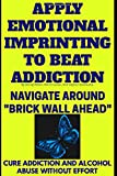Apply Emotional Imprinting To Beat Addiction: Navigate Around 'Brick Wall Ahead'(Cure Addiction And Alcohol Abuse Without Effort) (Be Here Now)