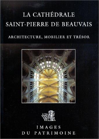 La cathédrale Saint-Pierre De Beauvais : Architecture, mobilier et trésor