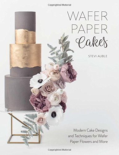 Wafer Paper Cakes: Modern Cake Designs and Techniques for Wafer Paper Flowers and More por Stevi Auble
