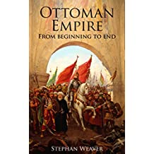 The Ottoman Empire: From Beginning to End (First Balkan War - Gallipoli 1915 - Russo-Turkish War -  Crimean War - Battle of Vienna) (English Edition)