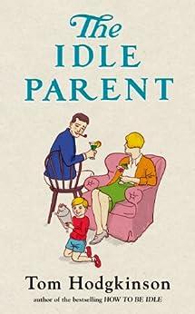 The Idle Parent: Why Less Means More When Raising Kids von [Hodgkinson, Tom]