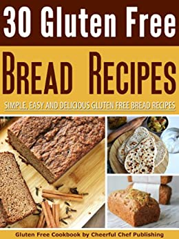 30 Gluten Free Bread Recipes - Simple, Easy and Delicious Gluten Free Bread Recipes (Gluten Free Recipes, Gluten Free Baking Recipes, Gluten Free Cookbook, ... Free Bread Recipes, Gluten Free Diet) by [Chef, Cheerful]