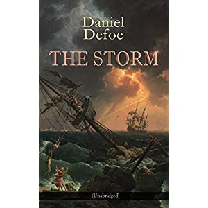 THE STORM (Unabridged): The First Substantial Work of Modern Journalism Covering the Great Storm of 1703; Including the Biography of the Author and Hi