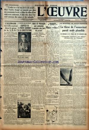 OEUVRE (L') [No 6721] du 24/02/1934 - L'ALLEMAGNE VA-T-ELLE RENTRER DANS LE GIRON DE LA S.D.N. ? - UN DES MALFAITEURS COMPROMIS DANS L'AFFAIRE DES TIMBRES FISCAUX EST RETROUVE A LA SANTE - LEOPOLD III A PRETE SERMENT A LA CONSTITUTION - OU EST PASSE L'ARGENT ? PAR D. - LE BANQUIER SACAZAN A ETE ECROUE - VOIX ET PIGAGLIO SONT CONDAMNES A QUARANTE-CINQ JOURS DE PRISON - TOUT MAIS VITE ? - LE PRESIDENT DE LA REPUBLIQUE A RECU LE ROI DE BULGARIE - LA THESE DE L'ASSASSINAT PARAIT SEULE PLAUSIBLE - O par Collectif