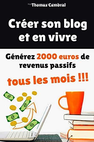 Créer son blog et en vivre : Générez 2000 euros de revenus passifs tous les mois !