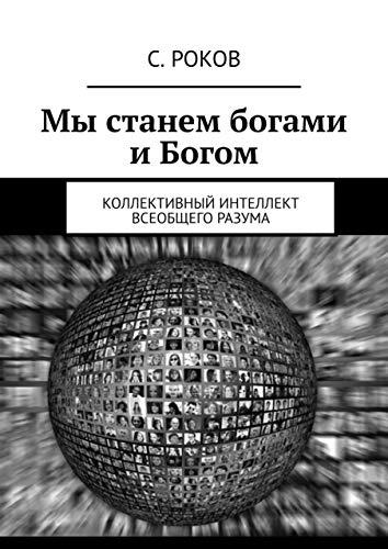 Мы станем богами и Богом: Коллективный интеллект Всеобщего Разума (Russian Edition)