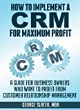 How To Implement A CRM System for Maximum Profit: A Guide For Business Owners Who Want To Profit From Customer Relationship Management (English Edition)