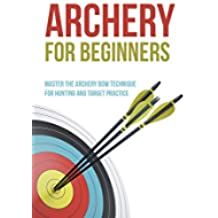 Archery for Beginners: Master the Archery Bow Technique for Hunting and Target Practice (English Edition)