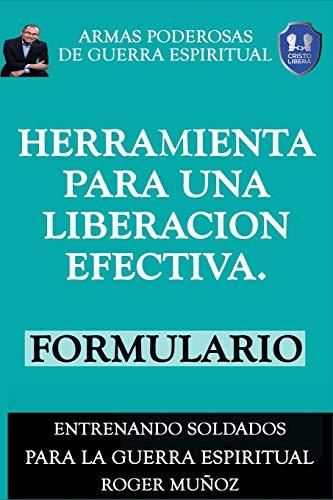 Herramienta Para una Liberacion Efectiva. Formulario: Armas Poderosas De Guerra Espiritual: Volume 6