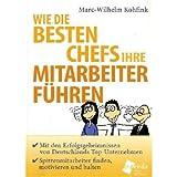 Wie die besten Chefs ihre Mitarbeiter führen: Mit den Erfolgsgeheimnissen von Deutschlands Top-Unternehmern Spitzenmitarbeiter finden, motivieren und halten