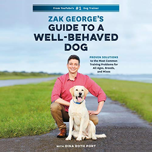 Zak George's Guide to a Well-Behaved Dog: Proven Solutions to the Most Common Training Problems for All Ages, Breeds, and Mixes (Dog House Training)