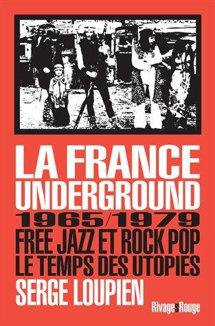La France underground : Free jazz et rock pop, 1965/1979, le temps des utopies