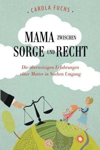 Mama zwischen Sorge und Recht: Die aberwitzigen Erfahrungen einer Mutter in Sachen Umgang