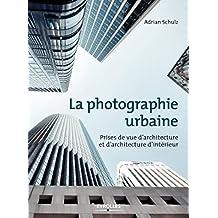 La photographie urbaine: Prises de vue d'architecture et d'architecture d'intérieur