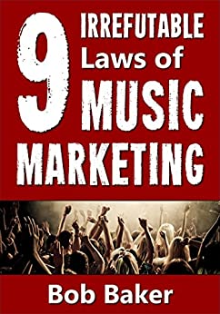 The 9 Irrefutable Laws of Music Marketing: How the most successful acts promote themselves, attract fans, and ensure their long-term success (English Edition) di [Baker, Bob]