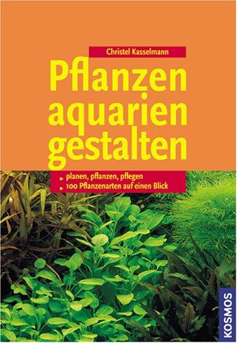 Pflanzenaquarien gestalten: Planen, Pflanzen, Pflegen, 100 Arten im Überblick Pflanzenaquarien