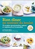 Bien dîner en rentrant du boulot: 70 recettes gourmandes, saines et rapides pour la semaine...