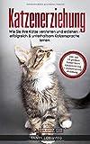 Katzenerziehung: Wie Sie Ihre Katze verstehen und erziehen - erfolgreich & unterhaltsam Katzensprache lernen (inkl. der 10 größten Fehler beim Katzentraining + Clickertraining Anleitung)