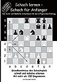 Schach lernen - Schach für Anfänger: Grundkenntnisse des Schachspiels schnell und mühelos erlernen. Mit mehr als 150 Diagrammen