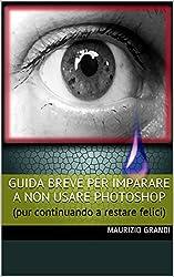 GUIDA BREVE PER IMPARARE A  NON  USARE PHOTOSHOP: (pur continuando a restare felici) (MaurizioGrandiLibri Vol. 7)