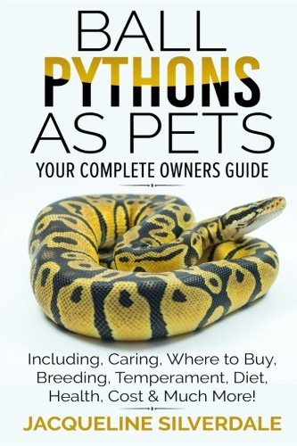Ball Pythons as Pets - Your Complete Owners Guide: Ball Python Breeding, Caring, Where To Buy, Types, Temperament, Cost, Health, Handling, Husbandry, Diet, And Much More! -
