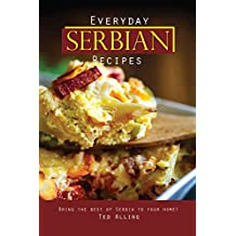 Everyday Serbian Recipes: Bring the Best of Serbia To Your Home! (English Edition)