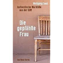 Die gepfählte Frau: Authentische Mordfälle aus der DDR