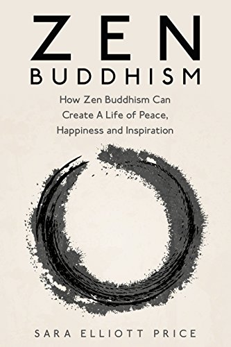 Zen Buddhism: How Zen Buddhism Can Create A Life of Peace, Happiness and Inspiration (Zen Buddhism for Beginners, Zen, Zen Books) par Sara Elliott Price