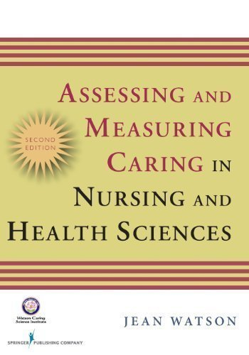 Assessing and Measuring Caring in Nursing and Health Science: Second Edition (Watson, Assessing and Measuring Caring in Nursing and Health Science) 2nd (second) Edition published by Springer Publishing Company (2008)