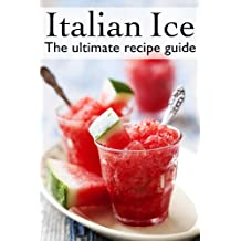 Italian Ice :The Ultimate Recipe Guide - Over 30 Delicious & Refreshing Recipes (English Edition)