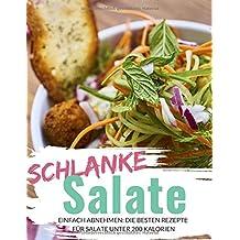 Schlanke Salate - das Rezeptbuch: Einfach abnehmen: Die besten Rezepte für Salate unter 200 Kalorien (Abnehmen ohne Hunger, Band 1)