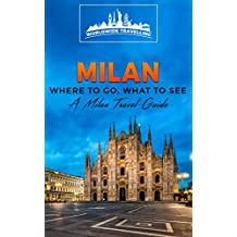 Milan: Where To Go, What To See - A Milan Travel Guide (Italy, Milan, Venice, Rome, Florence, Naples, Turin Book 2) (English Edition)