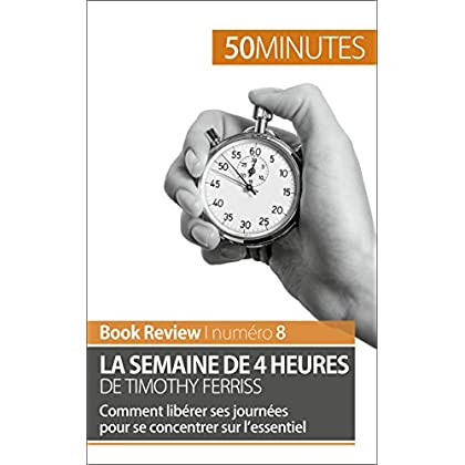 La semaine de 4 heures de Timothy Ferriss: Comment libérer ses journées pour se concentrer sur l'essentiel (Book Review t. 8)