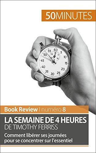 La semaine de 4 heures de Timothy Ferriss: Comment librer ses journes pour se concentrer sur lessentiel (Book Review t. 8)