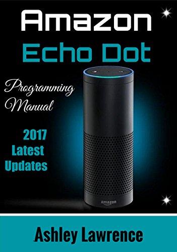 Amazon  Echo Dot: Programming Guide 2017 Latest Updates (Amazon Echo 2nd Generation User Guide for Amazon Alexa, Echo Dot Black, Echo Dot White) (English Edition)