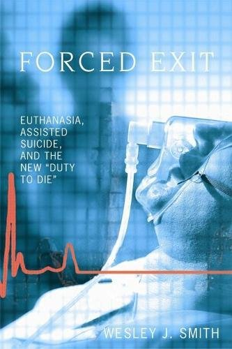 Forced Exit: Euthanasia, Assisted Suicide and the New Duty to Die: Euthanasia, Assisted Suicide and the New Duty of Die