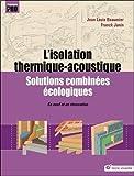 L'isolation thermique-acoutisque : Solutions combinées écologiques - En neuf et en rénovation...