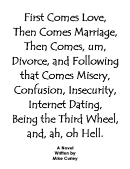 First Comes Love, Then Comes Marriage, Then Comes, um, Divorce, and Following that Comes Misery, Confusion, Insecurity, Internet Dating, Being the Third Wheel, and, ah, oh Hell (English Edition) de [Curley, Mike]