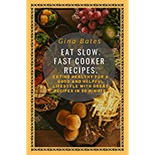 Eat Slow. Fast Cooker Recipes.: Healthy Eating for a Good and Healthful Lifestyle with Good Recipes in 30 minutes (English Edition)
