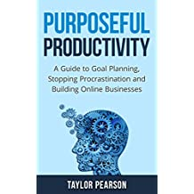 Purposeful Productivity: A Guide to Goal Planning, Stopping Procrastination and Building Online Businesses. (English Edition)