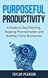 Purposeful Productivity: A Guide to Goal Planning, Stopping Procrastination and Building Online Businesses.