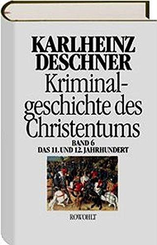 """Kriminalgeschichte des Christentums 6: 11. und 12. Jahrhundert: Von Kaiser Heinrich II., dem """"Heiligen"""" (1002), bis zum Ende des Dritten Kreuzzugs (1192)"""