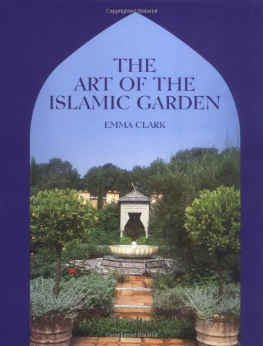 The Art of the Islamic Garden: An Introduction to the Design, Symbolism and Making of an Islamic Garden