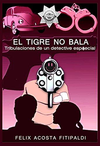 El tigre no bala: Tribulaciones de un detective espaecial por Félix Acosta