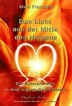 Das Licht aus der Mitte des Herzens: Der lichtvolle Weg in dein wahres Bewusstsein