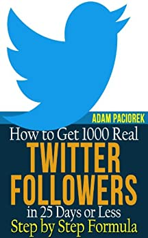 How to get 1000 Real Twitter Followers in 25 Days or Less. A Step by Step Formula. by [Paciorek, Adam]