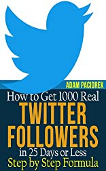 How to get 1000 Real Twitter Followers in 25 Days or Less. A Step by Step Formula.