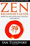 Zen: Beginner's Guide: Happy, Peaceful and Focused Lifestyle for Everyone: Volume 7 (Positive Psychology Coaching Series)