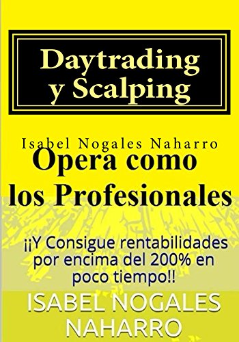 Daytrading y Scalping: Opera como los profesionales y Consigue rentabilidades por encima del 200% en poco tiempo!! por Isabel Nogales Naharro