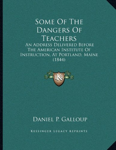Some of the Dangers of Teachers: An Address Delivered Before the American Institute of Instruction, at Portland, Maine (1844)